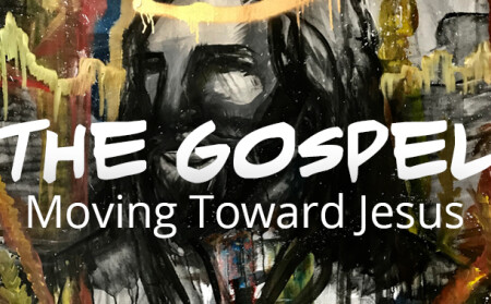 The Gospel – Moving Toward Jesus