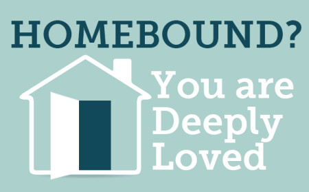 Homebound? You are Deeply Loved.